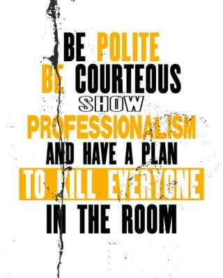 Plakat Inspirująca cytat motywacyjny z tekstem Be Polite Be Courteous Show Profesjonalizm I plan, aby zabić wszystkich w pokoju.